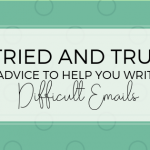Tried and True Advice to Help You Write a Difficult Email